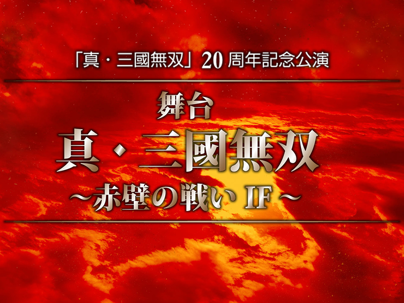 「真・三國無双」20周年記念公演 「舞台 真・三國無双 ~赤壁の戦い IF~」